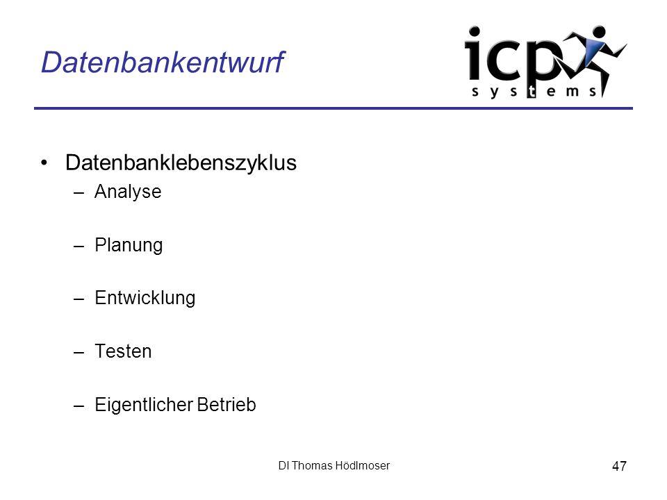 DI Thomas Hödlmoser 47 Datenbankentwurf Datenbanklebenszyklus –Analyse –Planung –Entwicklung –Testen –Eigentlicher Betrieb