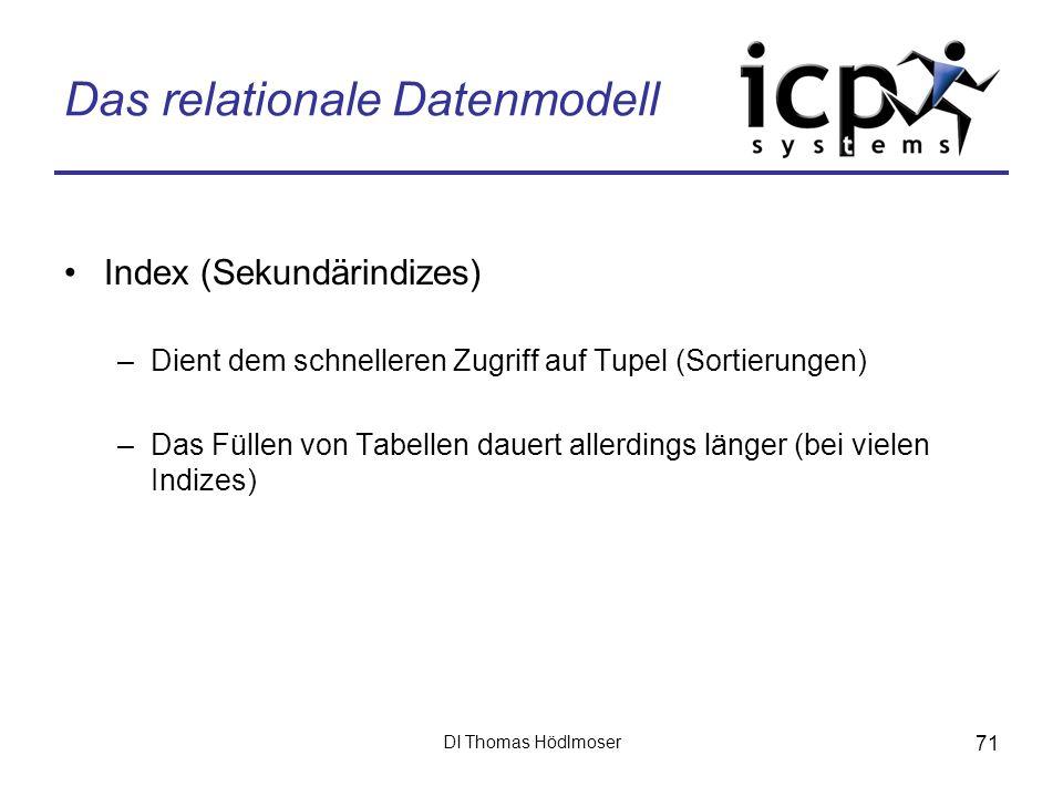 DI Thomas Hödlmoser 71 Das relationale Datenmodell Index (Sekundärindizes) –Dient dem schnelleren Zugriff auf Tupel (Sortierungen) –Das Füllen von Tab