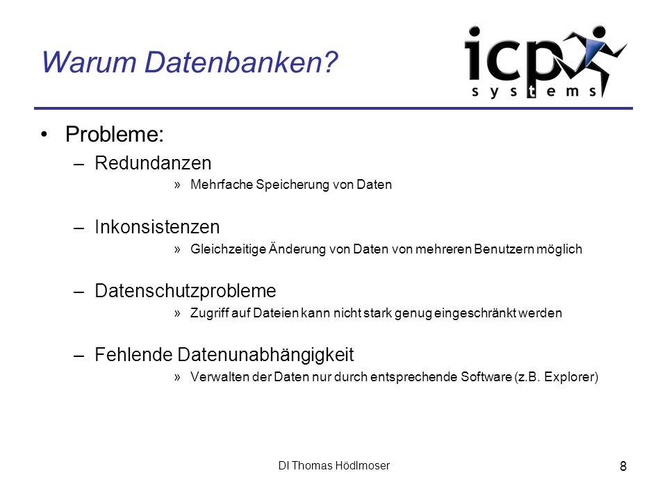 DI Thomas Hödlmoser 8 Warum Datenbanken? Probleme: –Redundanzen »Mehrfache Speicherung von Daten –Inkonsistenzen »Gleichzeitige Änderung von Daten von