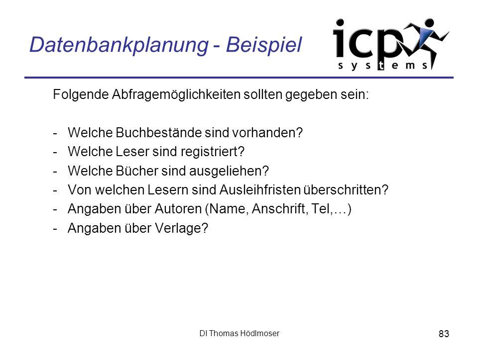 DI Thomas Hödlmoser 83 Datenbankplanung - Beispiel Folgende Abfragemöglichkeiten sollten gegeben sein: -Welche Buchbestände sind vorhanden? -Welche Le