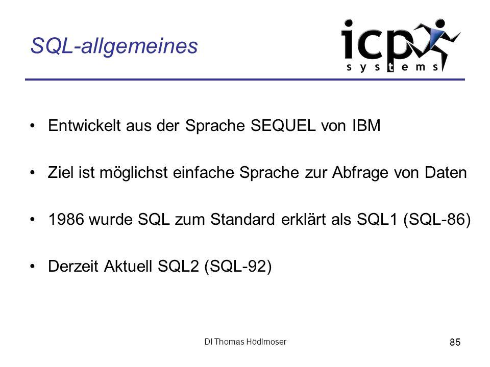 DI Thomas Hödlmoser 85 SQL-allgemeines Entwickelt aus der Sprache SEQUEL von IBM Ziel ist möglichst einfache Sprache zur Abfrage von Daten 1986 wurde