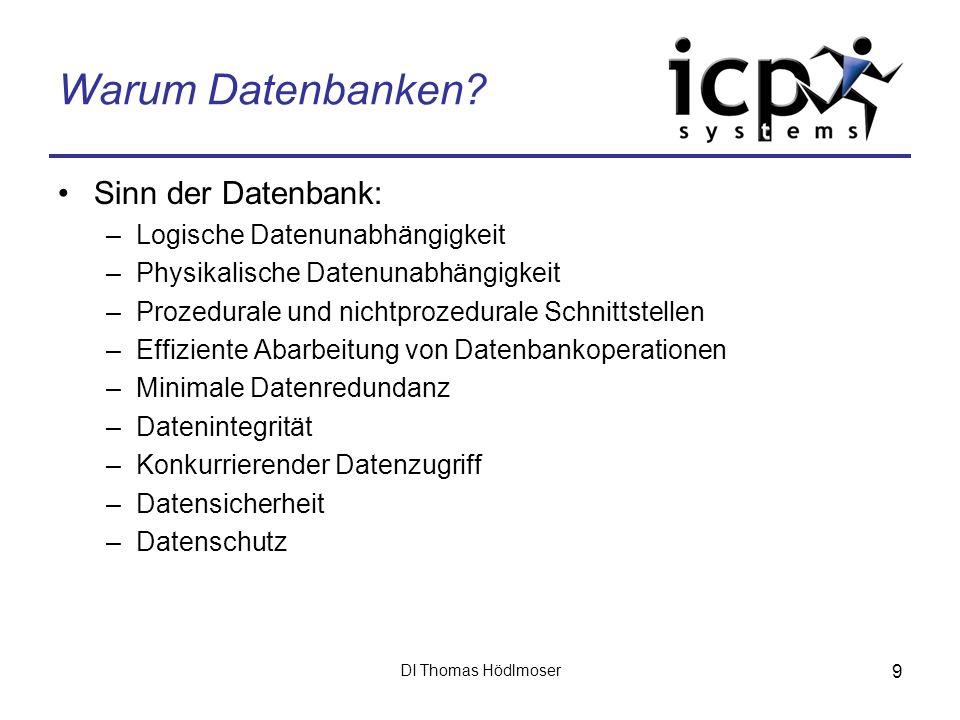 DI Thomas Hödlmoser 9 Warum Datenbanken? Sinn der Datenbank: –Logische Datenunabhängigkeit –Physikalische Datenunabhängigkeit –Prozedurale und nichtpr