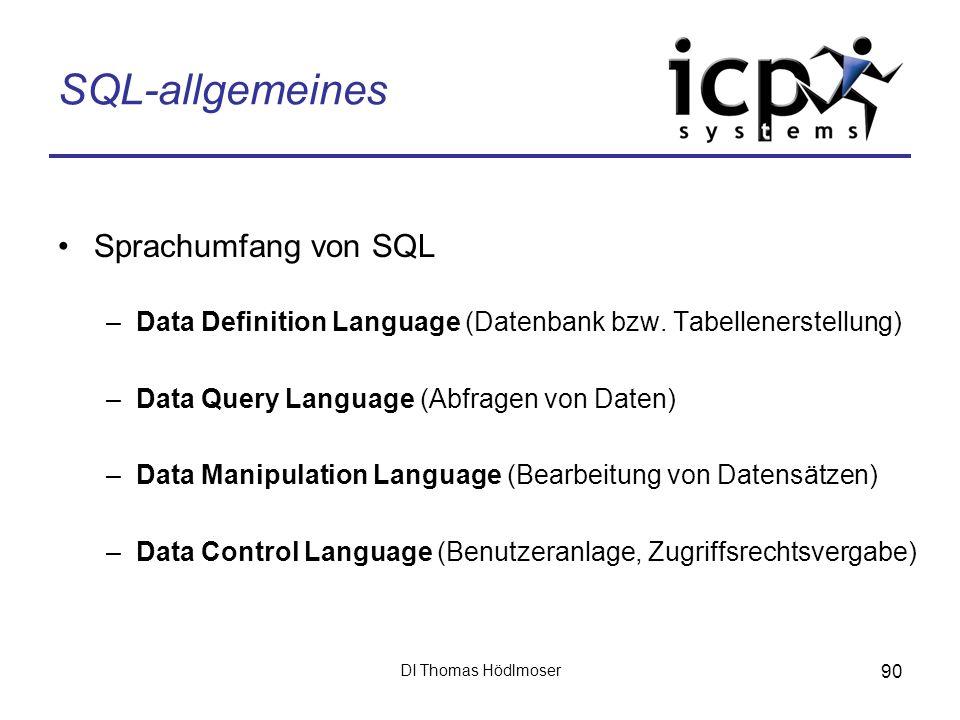 DI Thomas Hödlmoser 90 SQL-allgemeines Sprachumfang von SQL –Data Definition Language (Datenbank bzw. Tabellenerstellung) –Data Query Language (Abfrag