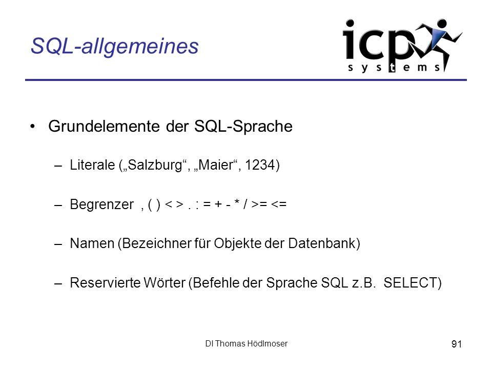 DI Thomas Hödlmoser 91 SQL-allgemeines Grundelemente der SQL-Sprache –Literale (Salzburg, Maier, 1234) –Begrenzer, ( ). : = + - * / >= <= –Namen (Beze