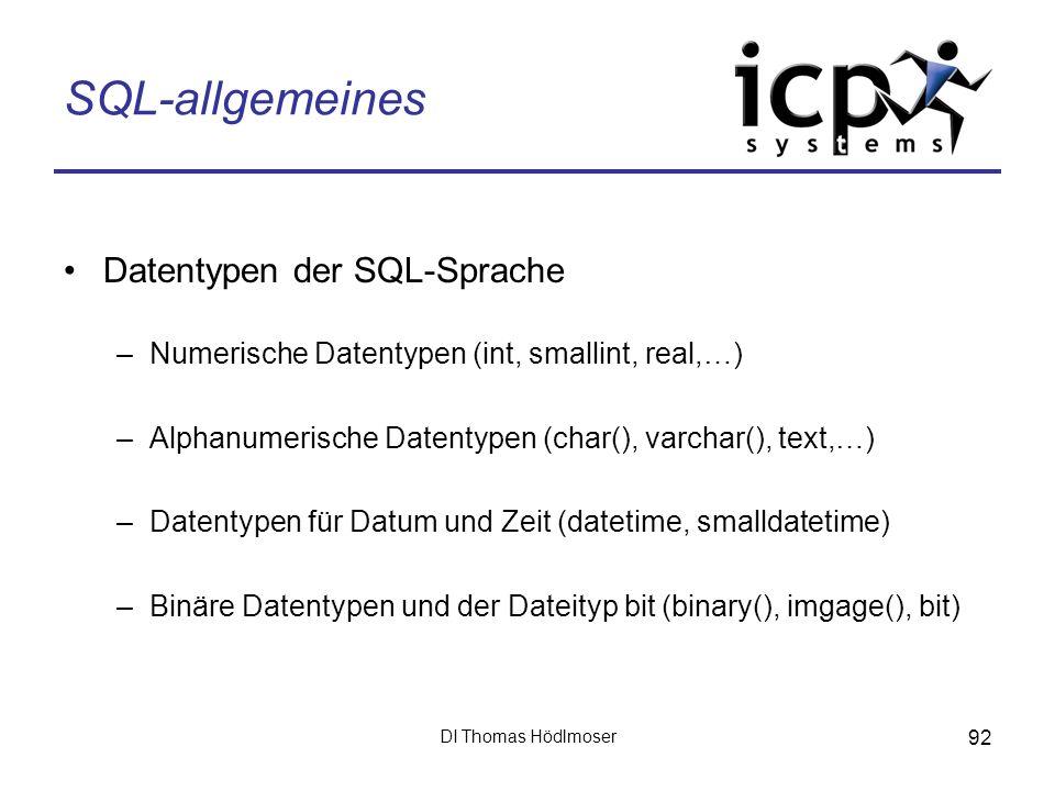 DI Thomas Hödlmoser 92 SQL-allgemeines Datentypen der SQL-Sprache –Numerische Datentypen (int, smallint, real,…) –Alphanumerische Datentypen (char(),