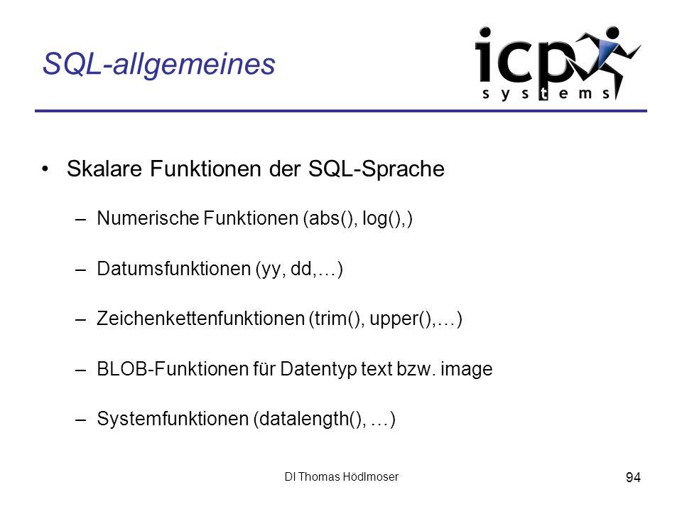 DI Thomas Hödlmoser 94 SQL-allgemeines Skalare Funktionen der SQL-Sprache –Numerische Funktionen (abs(), log(),) –Datumsfunktionen (yy, dd,…) –Zeichen
