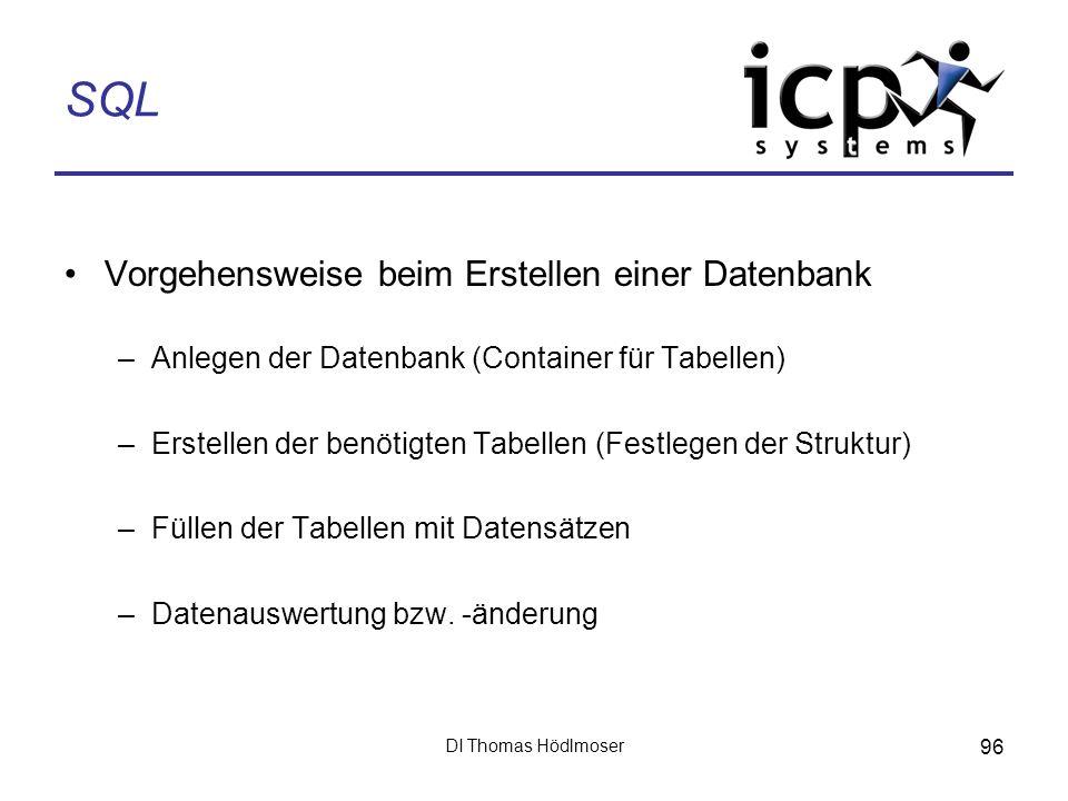 DI Thomas Hödlmoser 96 SQL Vorgehensweise beim Erstellen einer Datenbank –Anlegen der Datenbank (Container für Tabellen) –Erstellen der benötigten Tab