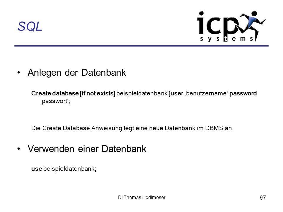 DI Thomas Hödlmoser 97 SQL Anlegen der Datenbank Create database [if not exists] beispieldatenbank [user benutzername password passwort; Die Create Da