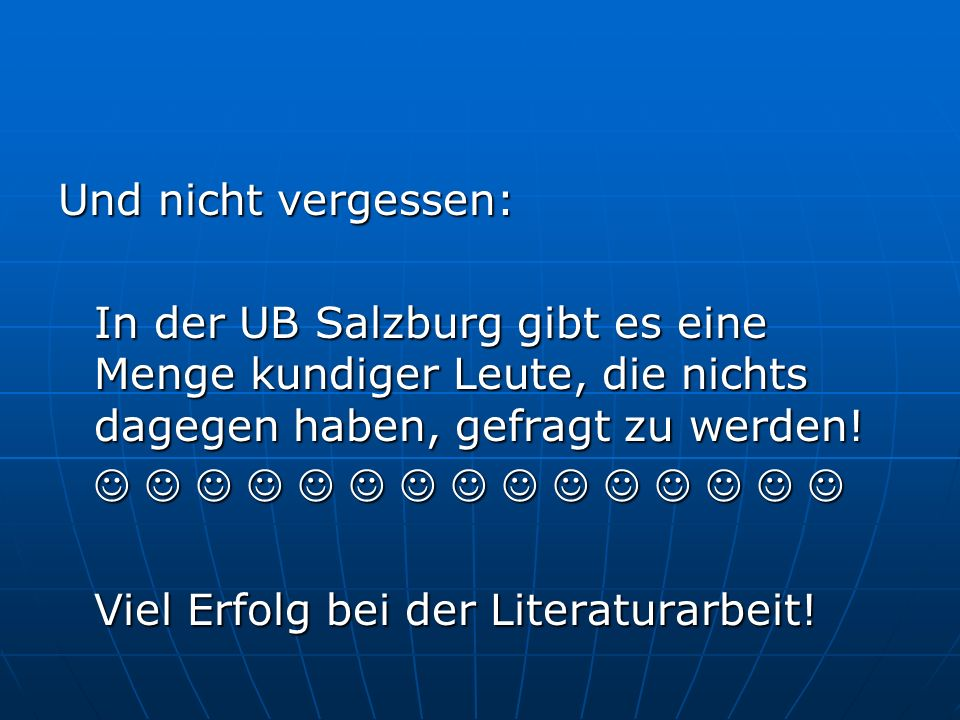 Und nicht vergessen: In der UB Salzburg gibt es eine Menge kundiger Leute, die nichts dagegen haben, gefragt zu werden.
