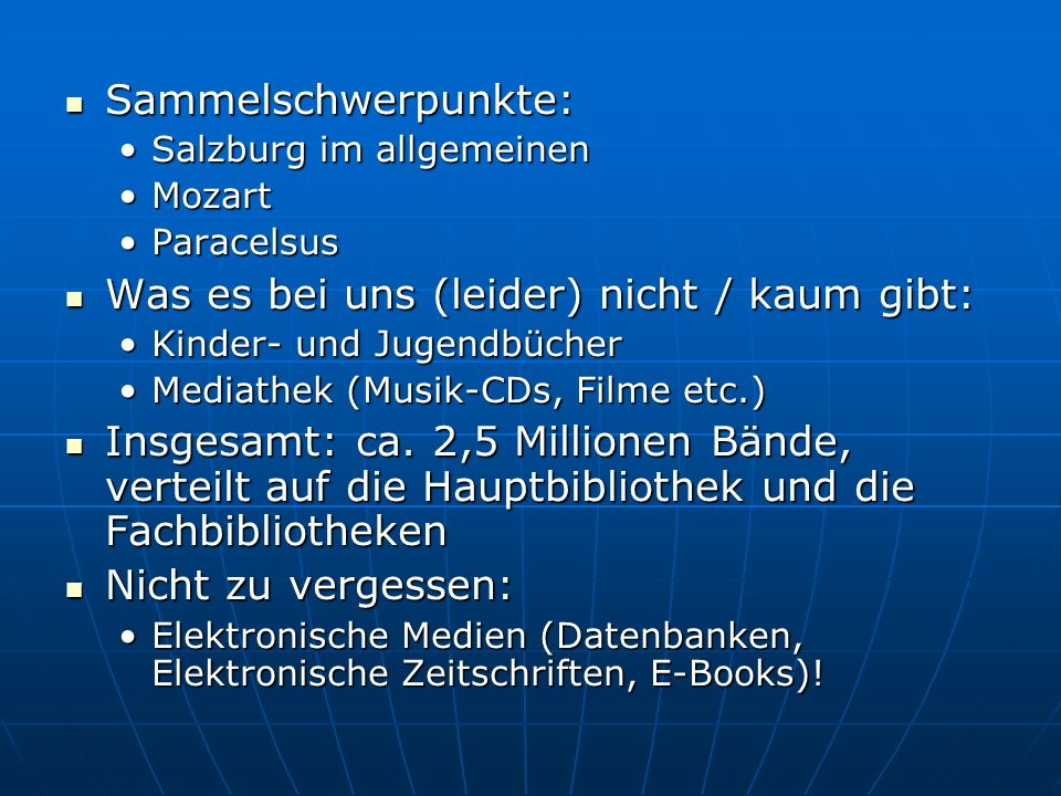 Sammelschwerpunkte: Sammelschwerpunkte: Salzburg im allgemeinenSalzburg im allgemeinen MozartMozart ParacelsusParacelsus Was es bei uns (leider) nicht / kaum gibt: Was es bei uns (leider) nicht / kaum gibt: Kinder- und JugendbücherKinder- und Jugendbücher Mediathek (Musik-CDs, Filme etc.)Mediathek (Musik-CDs, Filme etc.) Insgesamt: ca.