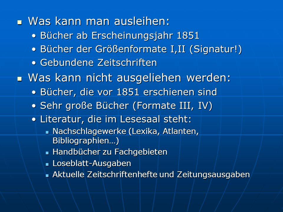 Was kann man ausleihen: Was kann man ausleihen: Bücher ab Erscheinungsjahr 1851Bücher ab Erscheinungsjahr 1851 Bücher der Größenformate I,II (Signatur!)Bücher der Größenformate I,II (Signatur!) Gebundene ZeitschriftenGebundene Zeitschriften Was kann nicht ausgeliehen werden: Was kann nicht ausgeliehen werden: Bücher, die vor 1851 erschienen sindBücher, die vor 1851 erschienen sind Sehr große Bücher (Formate III, IV)Sehr große Bücher (Formate III, IV) Literatur, die im Lesesaal steht:Literatur, die im Lesesaal steht: Nachschlagewerke (Lexika, Atlanten, Bibliographien…) Nachschlagewerke (Lexika, Atlanten, Bibliographien…) Handbücher zu Fachgebieten Handbücher zu Fachgebieten Loseblatt-Ausgaben Loseblatt-Ausgaben Aktuelle Zeitschriftenhefte und Zeitungsausgaben Aktuelle Zeitschriftenhefte und Zeitungsausgaben