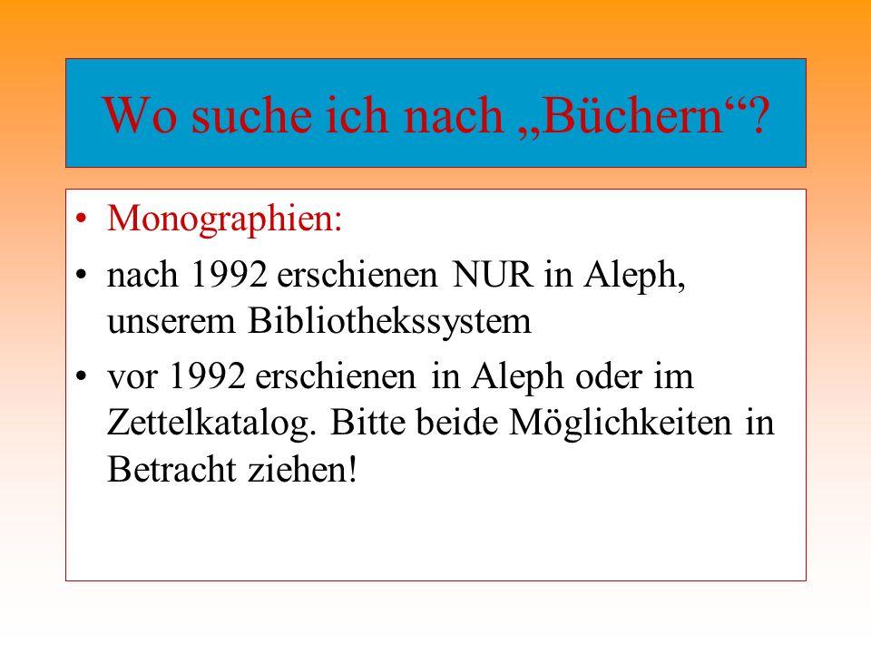 Wo suche ich nach Büchern? Monographien: nach 1992 erschienen NUR in Aleph, unserem Bibliothekssystem vor 1992 erschienen in Aleph oder im Zettelkatal