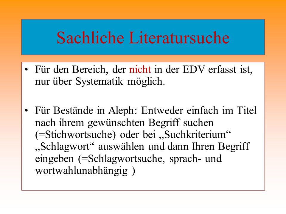 Sachliche Literatursuche Für den Bereich, der nicht in der EDV erfasst ist, nur über Systematik möglich. Für Bestände in Aleph: Entweder einfach im Ti