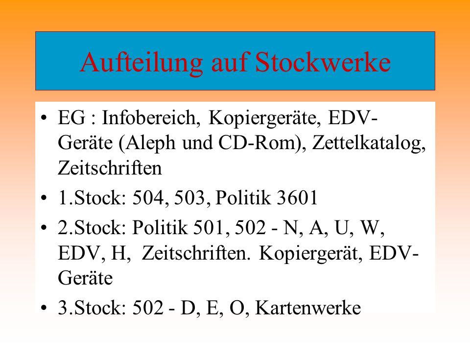 Aufteilung auf Stockwerke EG : Infobereich, Kopiergeräte, EDV- Geräte (Aleph und CD-Rom), Zettelkatalog, Zeitschriften 1.Stock: 504, 503, Politik 3601