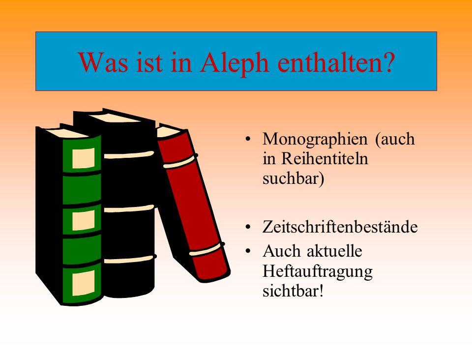 Was ist in Aleph enthalten? Monographien (auch in Reihentiteln suchbar) Zeitschriftenbestände Auch aktuelle Heftauftragung sichtbar!