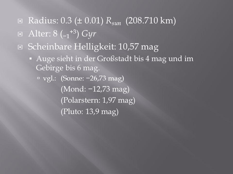 Radius: 0.3 (± 0.01) R sun (208.710 km) Alter: 8 ( 1 +3 ) Gyr Scheinbare Helligkeit: 10,57 mag Auge sieht in der Großstadt bis 4 mag und im Gebirge bis 6 mag.