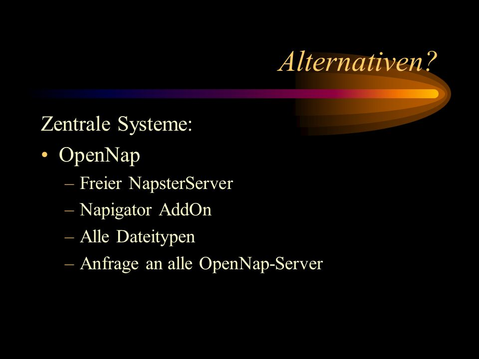 Alternativen? Zentrale Systeme: OpenNap –Freier NapsterServer –Napigator AddOn –Alle Dateitypen –Anfrage an alle OpenNap-Server