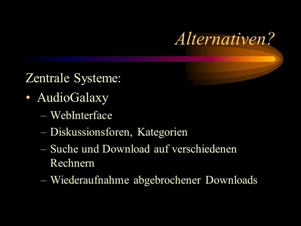 Alternativen? Zentrale Systeme: AudioGalaxy –WebInterface –Diskussionsforen, Kategorien –Suche und Download auf verschiedenen Rechnern –Wiederaufnahme