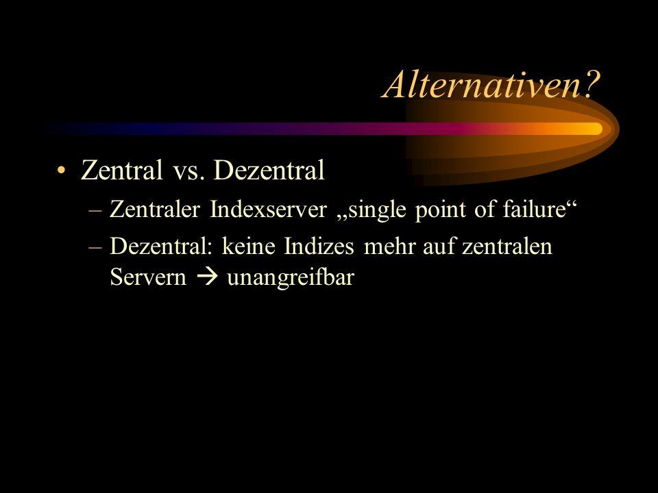 Alternativen? Zentral vs. Dezentral –Zentraler Indexserver single point of failure –Dezentral: keine Indizes mehr auf zentralen Servern unangreifbar