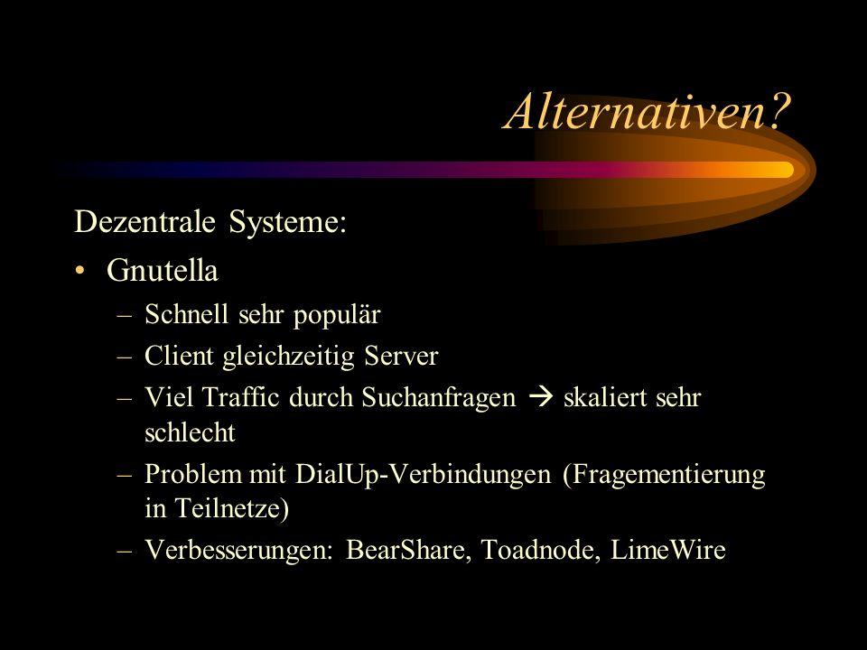 Alternativen? Dezentrale Systeme: Gnutella –Schnell sehr populär –Client gleichzeitig Server –Viel Traffic durch Suchanfragen skaliert sehr schlecht –
