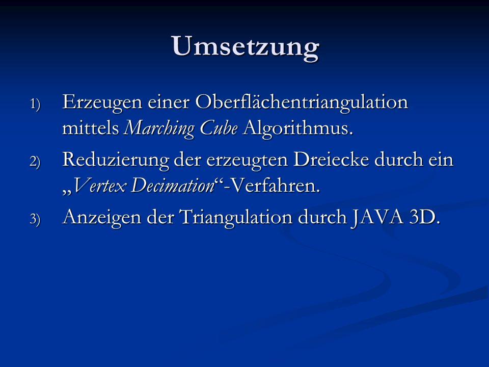 Umsetzung 1) Erzeugen einer Oberflächentriangulation mittels Marching Cube Algorithmus. 2) Reduzierung der erzeugten Dreiecke durch einVertex Decimati