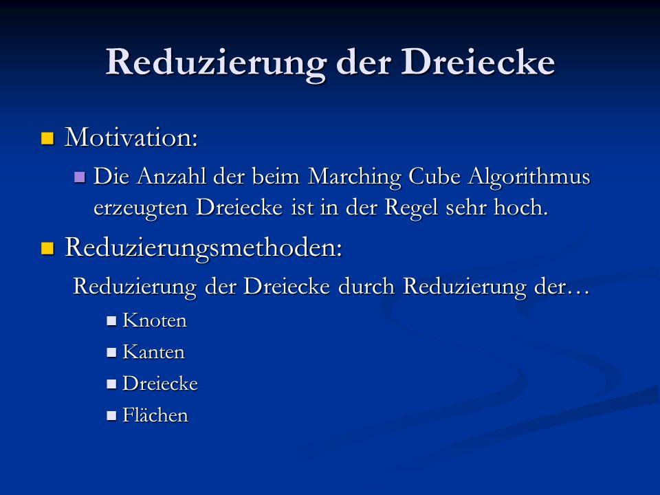 Reduzierung der Dreiecke Motivation: Motivation: Die Anzahl der beim Marching Cube Algorithmus erzeugten Dreiecke ist in der Regel sehr hoch. Die Anza