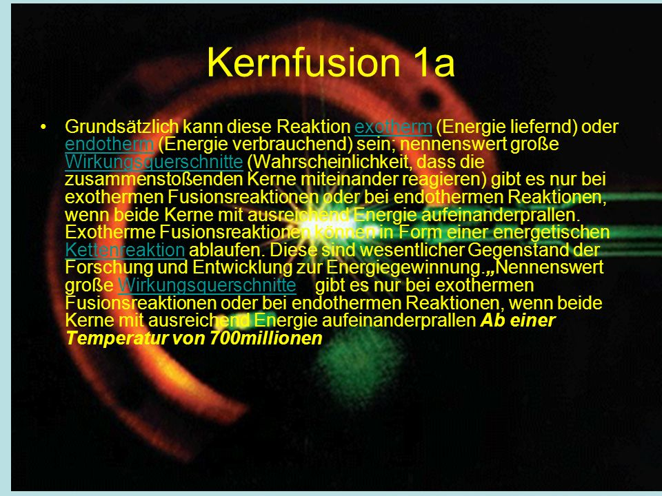 Grundsätzlich kann diese Reaktion exotherm (Energie liefernd) oder endotherm (Energie verbrauchend) sein; nennenswert große Wirkungsquerschnitte (Wahrscheinlichkeit, dass die zusammenstoßenden Kerne miteinander reagieren) gibt es nur bei exothermen Fusionsreaktionen oder bei endothermen Reaktionen, wenn beide Kerne mit ausreichend Energie aufeinanderprallen.