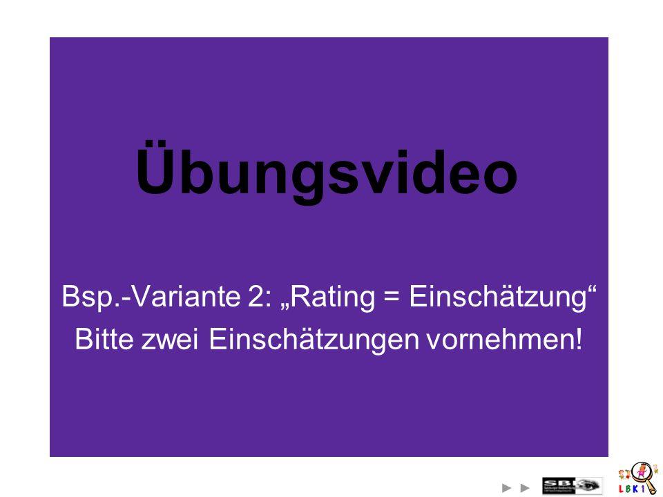 Bsp.-Variante 2: Rating = Einschätzung Bitte zwei Einschätzungen vornehmen! Übungsvideo
