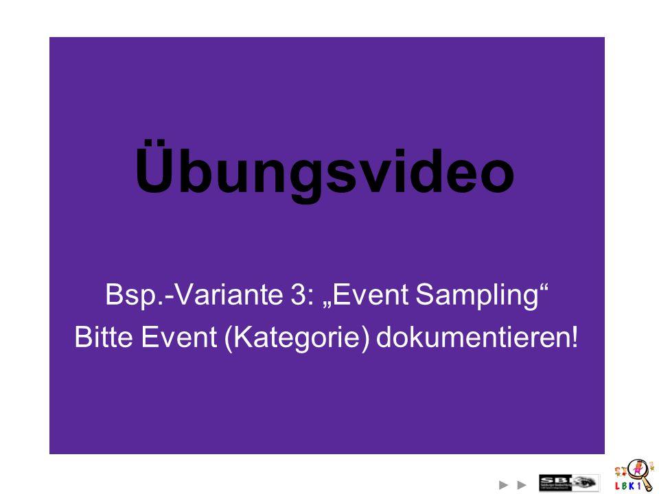 Übungsvideo Bsp.-Variante 3: Event Sampling Bitte Event (Kategorie) dokumentieren!