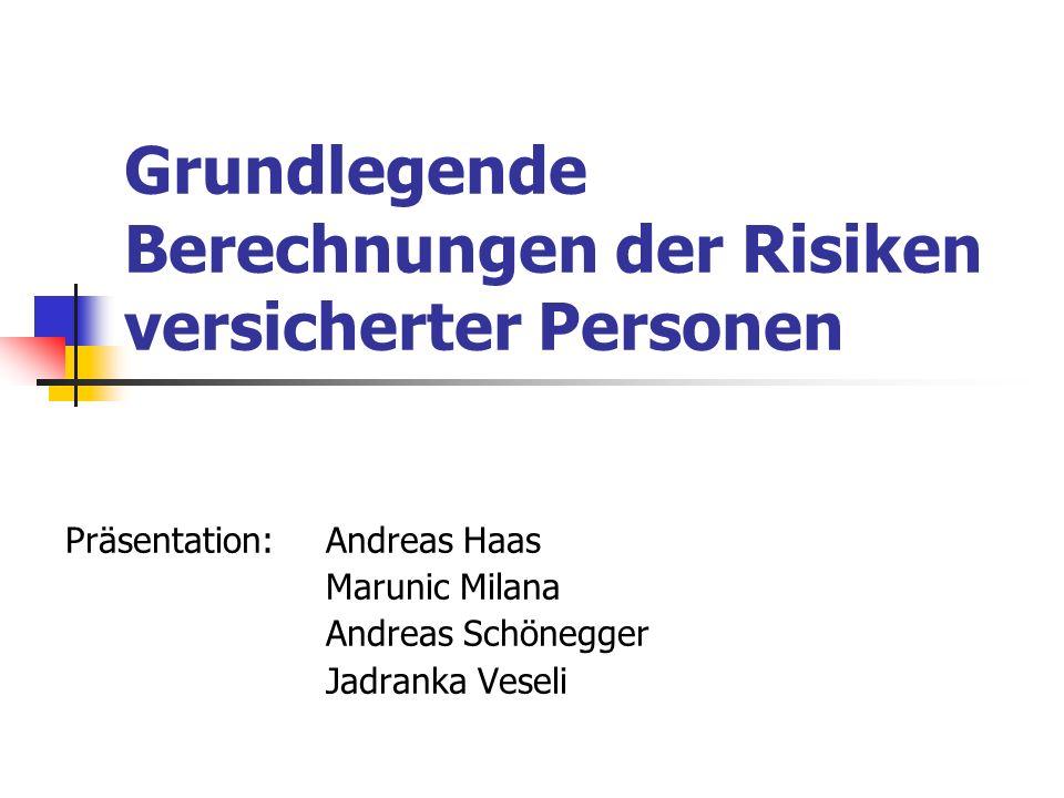 Grundlegende Berechnungen der Risiken versicherter Personen Präsentation: Andreas Haas Marunic Milana Andreas Schönegger Jadranka Veseli