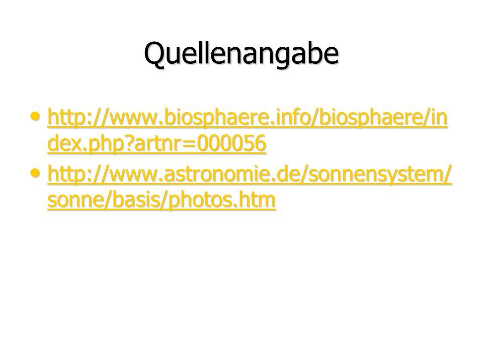 Quellenangabe http://www.biosphaere.info/biosphaere/in dex.php?artnr=000056 http://www.biosphaere.info/biosphaere/in dex.php?artnr=000056 http://www.biosphaere.info/biosphaere/in dex.php?artnr=000056 http://www.biosphaere.info/biosphaere/in dex.php?artnr=000056 http://www.astronomie.de/sonnensystem/ sonne/basis/photos.htm http://www.astronomie.de/sonnensystem/ sonne/basis/photos.htm http://www.astronomie.de/sonnensystem/ sonne/basis/photos.htm http://www.astronomie.de/sonnensystem/ sonne/basis/photos.htm