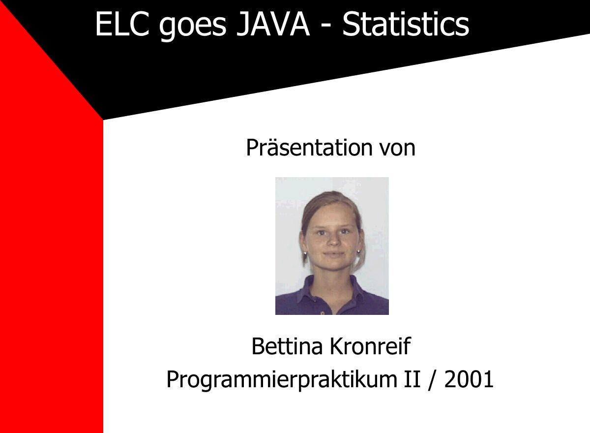 ELC goes JAVA - Statistics Präsentation von Bettina Kronreif Programmierpraktikum II / 2001
