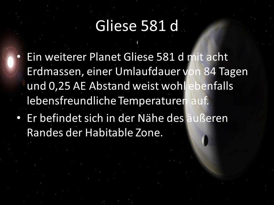 Gliese 581 d Ein weiterer Planet Gliese 581 d mit acht Erdmassen, einer Umlaufdauer von 84 Tagen und 0,25 AE Abstand weist wohl ebenfalls lebensfreundliche Temperaturen auf.