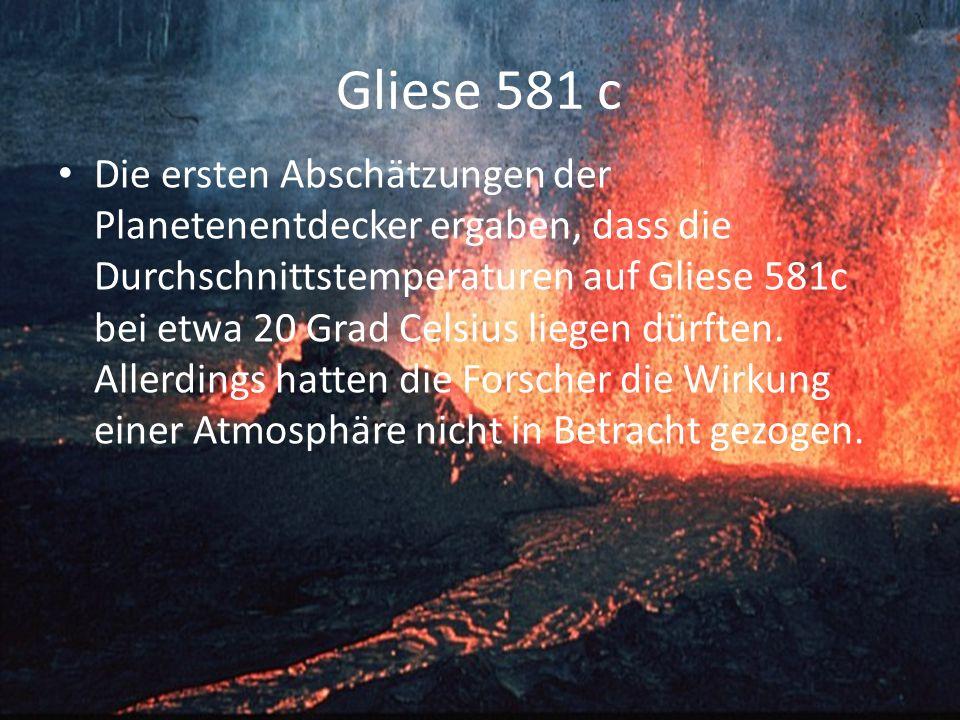Gliese 581 c Die ersten Abschätzungen der Planetenentdecker ergaben, dass die Durchschnittstemperaturen auf Gliese 581c bei etwa 20 Grad Celsius liegen dürften.
