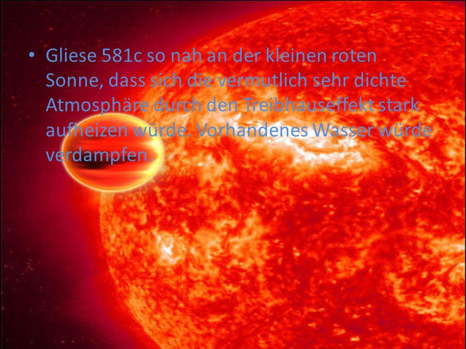 Gliese 581c so nah an der kleinen roten Sonne, dass sich die vermutlich sehr dichte Atmosphäre durch den Treibhauseffekt stark aufheizen würde.