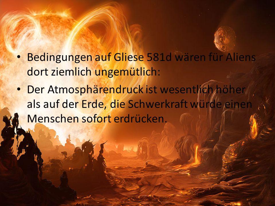 Bedingungen auf Gliese 581d wären für Aliens dort ziemlich ungemütlich: Der Atmosphärendruck ist wesentlich höher als auf der Erde, die Schwerkraft würde einen Menschen sofort erdrücken.