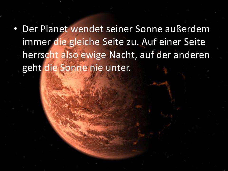 Der Planet wendet seiner Sonne außerdem immer die gleiche Seite zu.