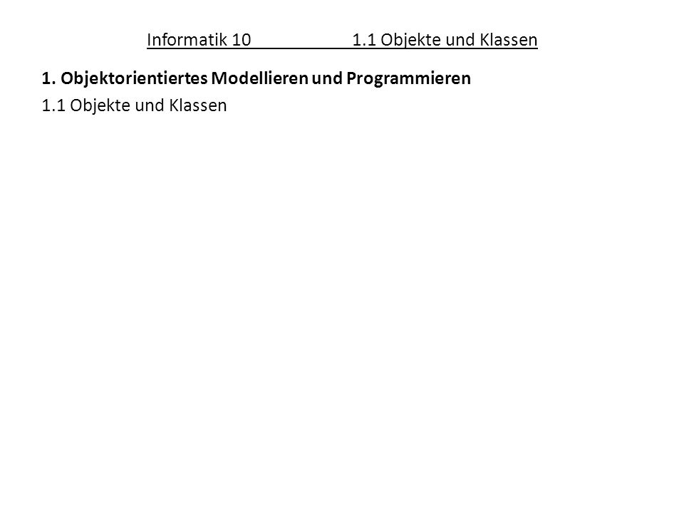 Informatik 101.1 Objekte und Klassen 1. Objektorientiertes Modellieren und Programmieren 1.1 Objekte und Klassen