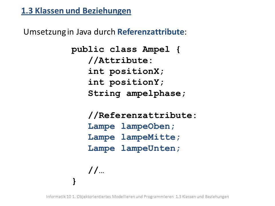 Informatik 10 1. Objektorientiertes Modellieren und Programmieren 1.3 Klassen und Beziehungen 1.3 Klassen und Beziehungen Umsetzung in Java durch Refe