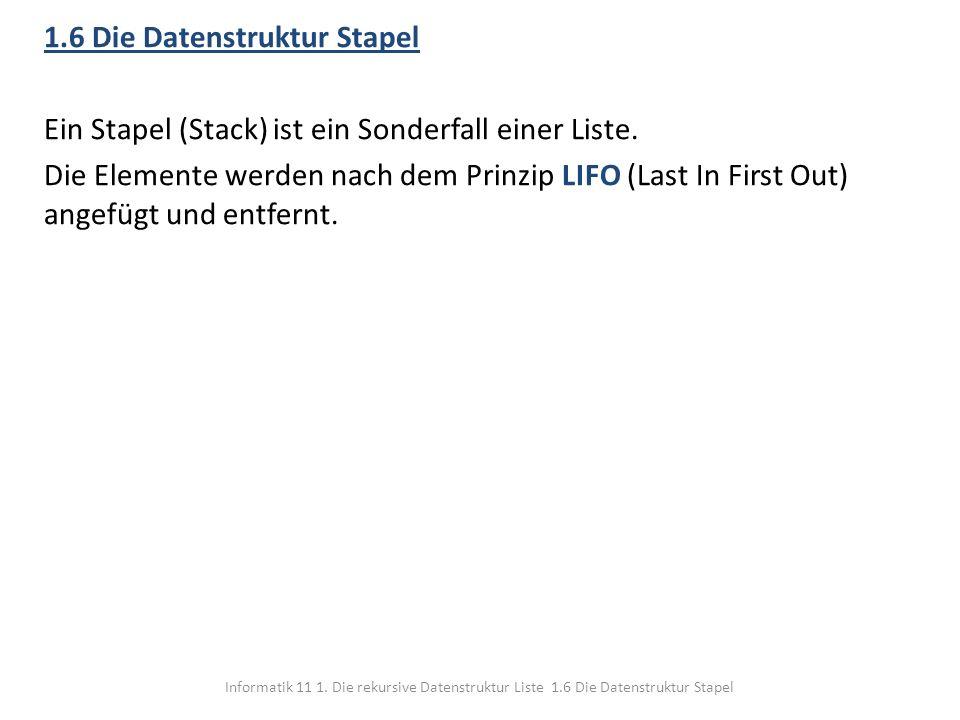 Informatik 11 1. Die rekursive Datenstruktur Liste 1.6 Die Datenstruktur Stapel 1.6 Die Datenstruktur Stapel Ein Stapel (Stack) ist ein Sonderfall ein