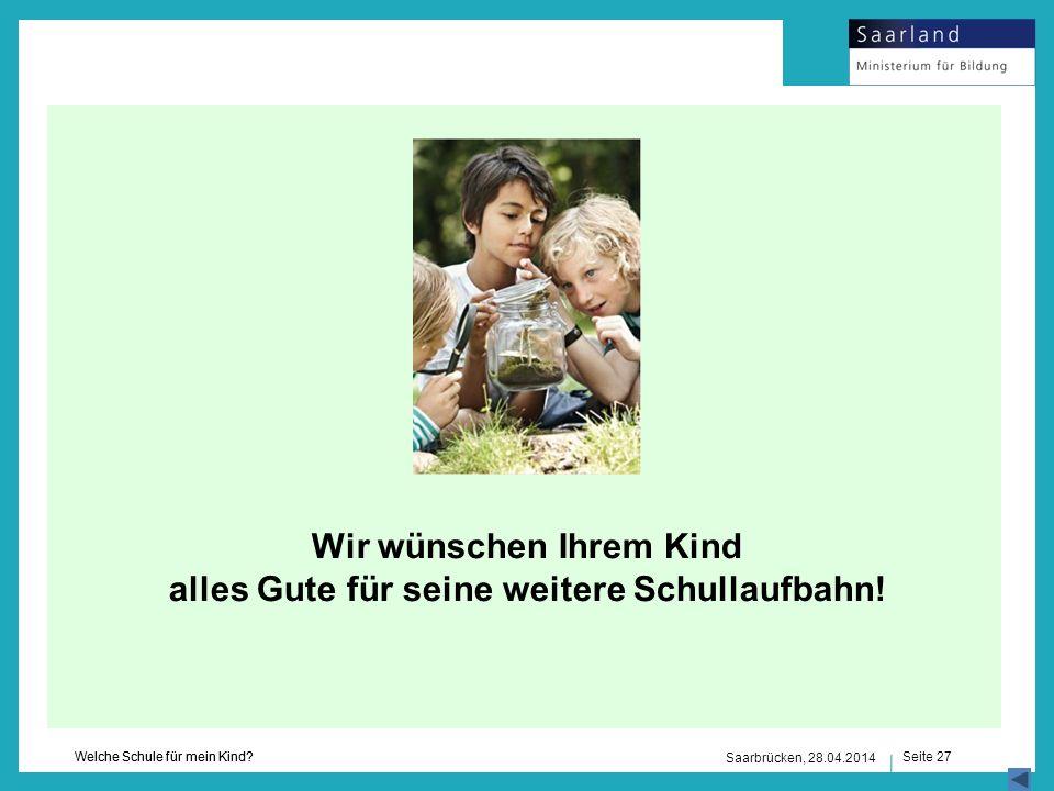 Seite 27 Welche Schule für mein Kind? Saarbrücken, 28.04.2014 Wir wünschen Ihrem Kind alles Gute für seine weitere Schullaufbahn!