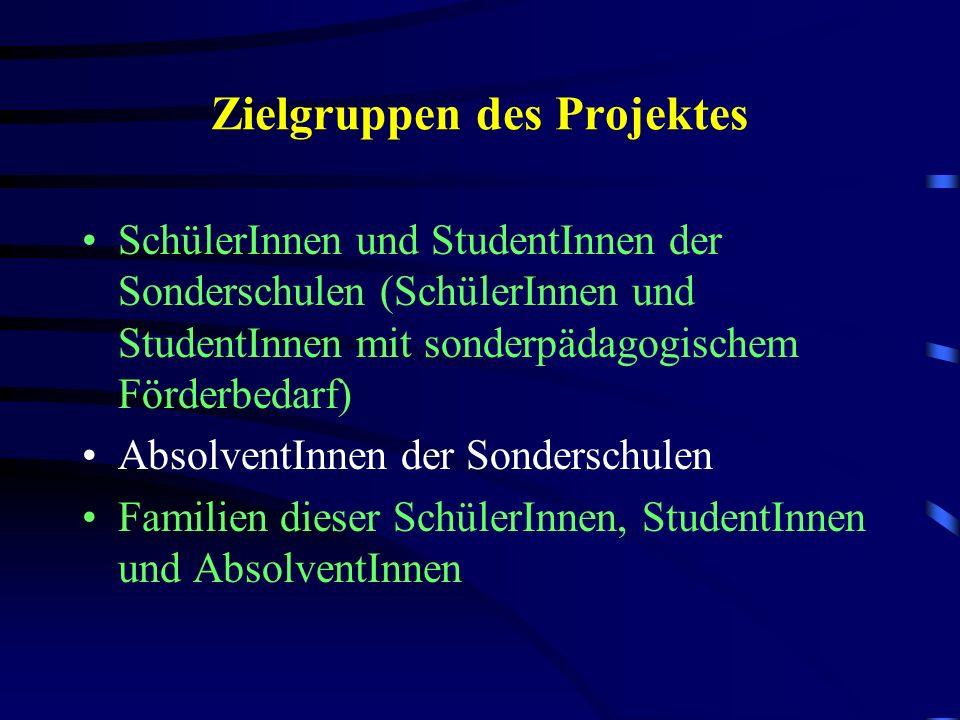 Zielgruppen des Projektes SchülerInnen und StudentInnen der Sonderschulen (SchülerInnen und StudentInnen mit sonderpädagogischem Förderbedarf) AbsolventInnen der Sonderschulen Familien dieser SchülerInnen, StudentInnen und AbsolventInnen
