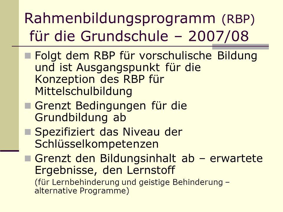 Rahmenbildungsprogramm (RBP) für die Grundschule – 2007/08 Folgt dem RBP für vorschulische Bildung und ist Ausgangspunkt für die Konzeption des RBP für Mittelschulbildung Grenzt Bedingungen für die Grundbildung ab Spezifiziert das Niveau der Schlüsselkompetenzen Grenzt den Bildungsinhalt ab – erwartete Ergebnisse, den Lernstoff (für Lernbehinderung und geistige Behinderung – alternative Programme)