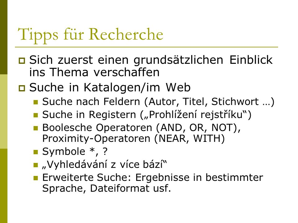 Tipps für Recherche Sich zuerst einen grundsätzlichen Einblick ins Thema verschaffen Suche in Katalogen/im Web Suche nach Feldern (Autor, Titel, Stichwort …) Suche in Registern (Prohlížení rejstříku) Boolesche Operatoren (AND, OR, NOT), Proximity-Operatoren (NEAR, WITH) Symbole *, .