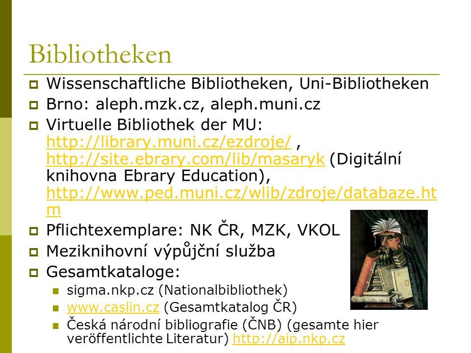Bibliotheken Wissenschaftliche Bibliotheken, Uni-Bibliotheken Brno: aleph.mzk.cz, aleph.muni.cz Virtuelle Bibliothek der MU: http://library.muni.cz/ezdroje/, http://site.ebrary.com/lib/masaryk (Digitální knihovna Ebrary Education), http://www.ped.muni.cz/wlib/zdroje/databaze.ht m http://library.muni.cz/ezdroje/ http://site.ebrary.com/lib/masaryk http://www.ped.muni.cz/wlib/zdroje/databaze.ht m Pflichtexemplare: NK ČR, MZK, VKOL Meziknihovní výpůjční služba Gesamtkataloge: sigma.nkp.cz (Nationalbibliothek) www.caslin.cz (Gesamtkatalog ČR) www.caslin.cz Česká národní bibliografie (ČNB) (gesamte hier veröffentlichte Literatur) http://aip.nkp.czhttp://aip.nkp.cz