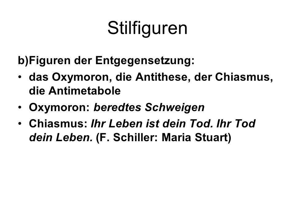 Stilfiguren b)Figuren der Entgegensetzung: das Oxymoron, die Antithese, der Chiasmus, die Antimetabole Oxymoron: beredtes Schweigen Chiasmus: Ihr Lebe