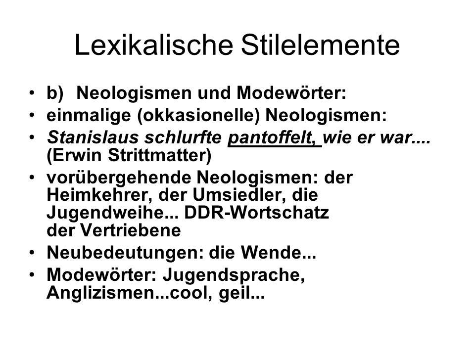 Lexikalische Stilelemente b)Neologismen und Modewörter: einmalige (okkasionelle) Neologismen: Stanislaus schlurfte pantoffelt, wie er war.... (Erwin S