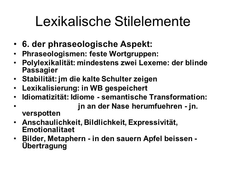 Lexikalische Stilelemente 6. der phraseologische Aspekt: Phraseologismen: feste Wortgruppen: Polylexikalität: mindestens zwei Lexeme: der blinde Passa