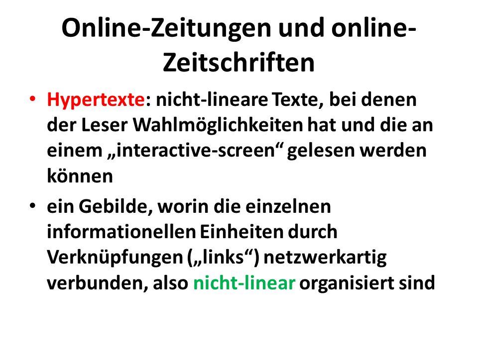 Online-Zeitungen und online- Zeitschriften Hypertexte: nicht-lineare Texte, bei denen der Leser Wahlmöglichkeiten hat und die an einem interactive-screen gelesen werden können ein Gebilde, worin die einzelnen informationellen Einheiten durch Verknüpfungen (links) netzwerkartig verbunden, also nicht-linear organisiert sind