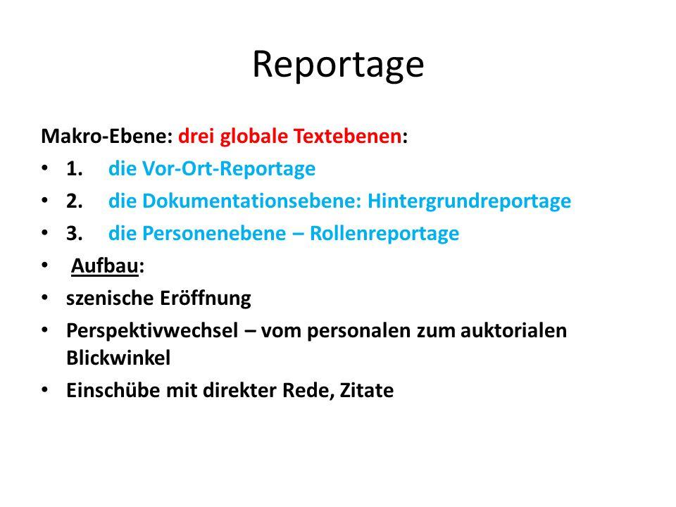 Reportage Makro-Ebene: drei globale Textebenen: 1.die Vor-Ort-Reportage 2.die Dokumentationsebene: Hintergrundreportage 3.die Personenebene – Rollenreportage Aufbau: szenische Eröffnung Perspektivwechsel – vom personalen zum auktorialen Blickwinkel Einschübe mit direkter Rede, Zitate